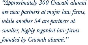 Approximately 320 Cravath alumni are now partners at major law firms, while another 30 are partners at smaller, highly regarded law firms founded by Cravath alumni.