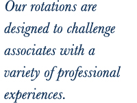 Our rotations are designed to challenge associates with a variety of professional experiences.