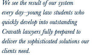 We see the result of our system every day—young law students who quickly develop into outstanding Cravath lawyers fully prepared to deliver the sophisticated solutions our clients need.