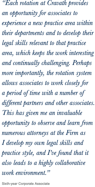 """Each rotation at Cravath provides an opportunity for associates to experience a new practice area within their departments and to develop their legal skills relevant to that practice area, which keeps the work interesting and continually challenging.  Perhaps more importantly, the rotation system allows associates to work closely for a period of time with a number of different partners and other associates...""  Fifth-year Corporate Associate"