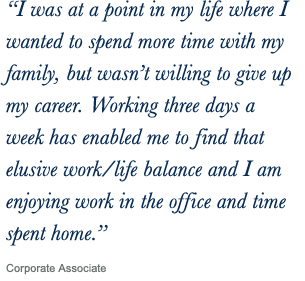 ''I was at a point in my life where I wanted to spend more time with my family, but wasn't willing to give up my career. Working three days a week has enabled me to find that elusive work/life balance and I am enjoying work in the office and time spent home.'' Corporate Associate