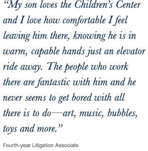 ''My son loves the Children's Center and I love how comfortable I feel leaving him there, knowing he is in warm, capable hands just an elevator ride away. The people who work there are fantastic with him and he never seems to get bored with all there is to do—art, music, bubbles, toys and more.'' Fourth-year Litigation Associate