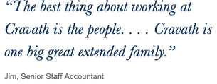 ''The best thing about working at Cravath is the people...Cravath is one big great extended family.'' Jim, Senior Staff Accountant