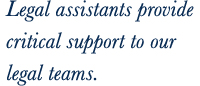 Legal assistants provide critical support to our legal teams.